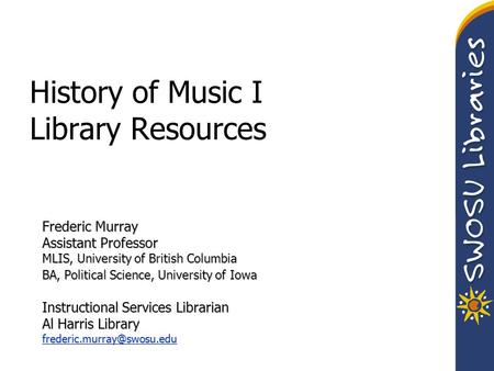 History of Music I Library Resources Frederic Murray Assistant Professor MLIS, University of British Columbia BA, Political Science, University of Iowa.