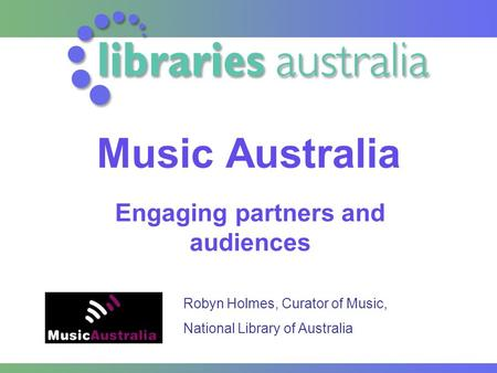 Music Australia Engaging partners and audiences Robyn Holmes, Curator of Music, National Library of Australia.