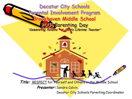 "1 Decatur City Schools Parental Involvement Program Brookhaven Middle School 2005 Parenting Day ""Celebrating Parents – A Child's Lifetime Teacher"" Title:"