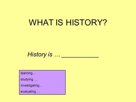 WHAT IS HISTORY? History is … ___________ learning… studying … investigating… evaluating …