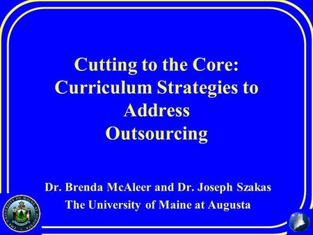 Cutting to the Core: Curriculum Strategies to Address Outsourcing Dr. Brenda McAleer and Dr. Joseph Szakas The University of Maine at Augusta.