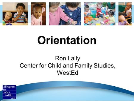 Orientation Ron Lally Center for Child and Family Studies, WestEd.