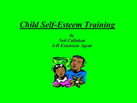 Child Self-Esteem Training by Neil Callahan 4-H Extension Agent.