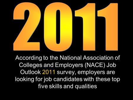 According to the National Association of Colleges and Employers (NACE) Job Outlook 2011 survey, employers are looking for job candidates with these top.