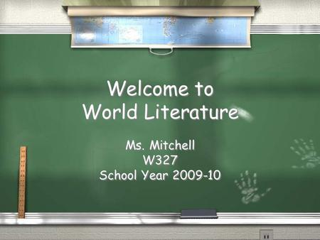 Welcome to World Literature Ms. Mitchell W327 School Year 2009-10 Ms. Mitchell W327 School Year 2009-10.