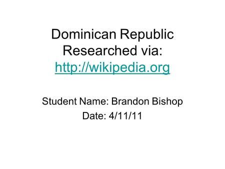 Dominican Republic Researched via:   Student Name: Brandon Bishop Date: 4/11/11.