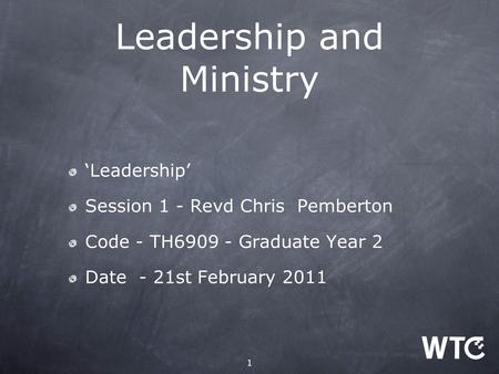 1 Leadership and Ministry 'Leadership' Session 1 - Revd Chris Pemberton Code - TH6909 - Graduate Year 2 Date - 21st February 2011.