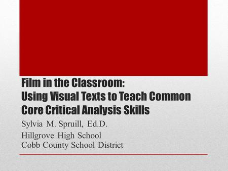 Film in the Classroom: Using Visual Texts to Teach Common Core Critical Analysis Skills Sylvia M. Spruill, Ed.D. Hillgrove High School Cobb County School.