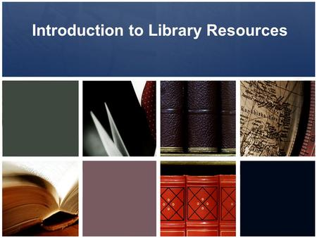 Introduction to Library Resources. Information Literacy Goals all learners will be able to effectively access, evaluate, organize, use, and communicate.