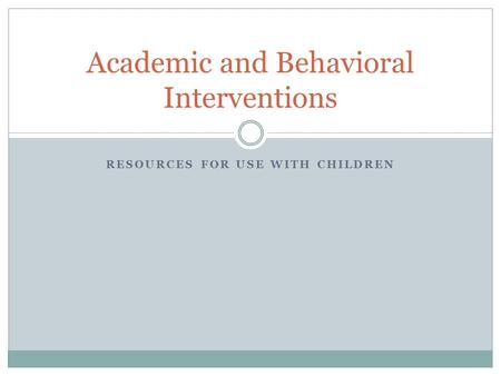 RESOURCES FOR USE WITH CHILDREN Academic and Behavioral Interventions.