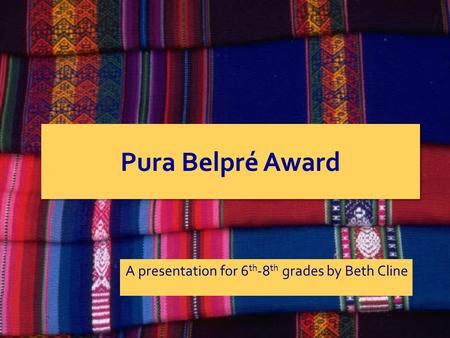 Pura Belpré Award A presentation for 6 th -8 th grades by Beth Cline.
