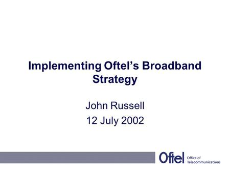 Implementing Oftel's Broadband Strategy John Russell 12 July 2002.