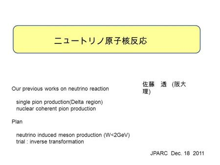 ニュートリノ原子核反応 佐藤 透 ( 阪大 理 ) JPARC Dec. 18 2011 Our previous works on neutrino reaction single pion production(Delta region) nuclear coherent pion production.