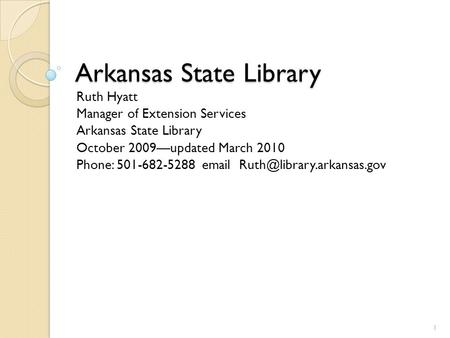 Arkansas State Library Ruth Hyatt Manager of Extension Services Arkansas State Library October 2009—updated March 2010 Phone: 501-682-5288