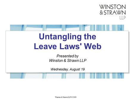 Winston & Strawn LLP © 2009 Untangling the Leave Laws' Web Presented by Winston & Strawn LLP Wednesday, August 19.
