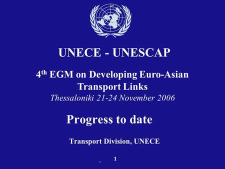 - Progress to date Transport Division, UNECE UNECE - UNESCAP 1 4 th EGM on Developing Euro-Asian Transport Links Thessaloniki 21-24 November 2006.