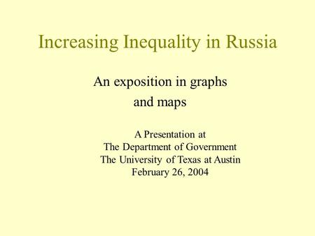 Increasing Inequality in Russia An exposition in graphs and maps A Presentation at The Department of Government The University of Texas at Austin February.