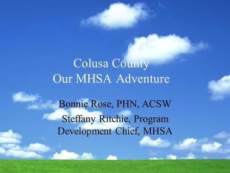 Colusa County Our MHSA Adventure Bonnie Rose, PHN, ACSW Steffany Ritchie, Program Development Chief, MHSA.