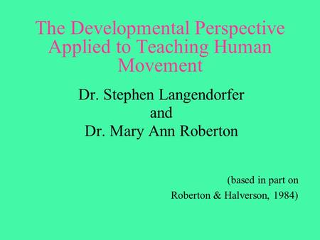 The Developmental Perspective Applied to Teaching Human Movement Dr. Stephen Langendorfer and Dr. Mary Ann Roberton (based in part on Roberton & Halverson,
