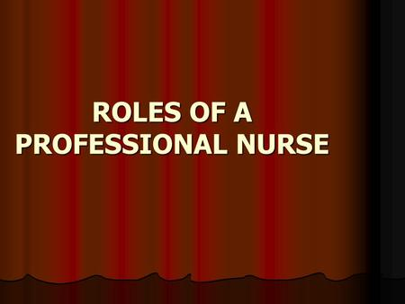 ROLES OF A PROFESSIONAL NURSE. The Nurse roles are ways of describing the nurse's activities in practice. However, the roles are not in actuality exclusive.