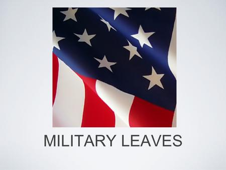 MILITARY LEAVES. MILITARY LEAVE LAWS An employee called to active military duty is entitled to a leave of absence from his or her job under both State.