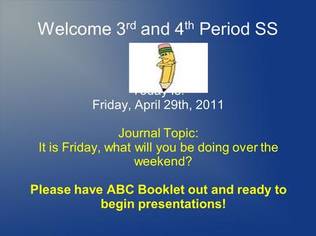 Welcome 3 rd and 4 th Period SS Today Is: Friday, April 29th, 2011 Journal Topic: It is Friday, what will you be doing over the weekend? Please have ABC.
