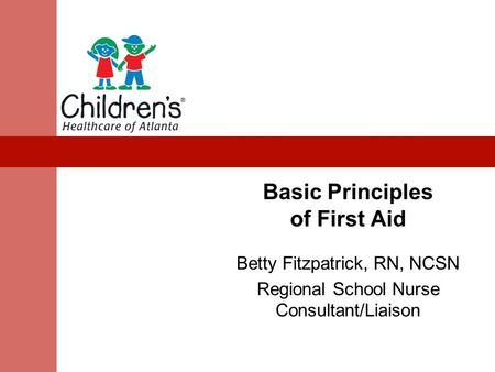 Basic Principles of First Aid Betty Fitzpatrick, RN, NCSN Regional School Nurse Consultant/Liaison.