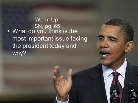 Warm Up ISN, pg. 65 What do you think is the most important issue facing the president today and why?