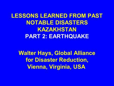 LESSONS LEARNED FROM PAST NOTABLE DISASTERS KAZAKHSTAN PART 2: EARTHQUAKE Walter Hays, Global Alliance for Disaster Reduction, Vienna, Virginia, USA.