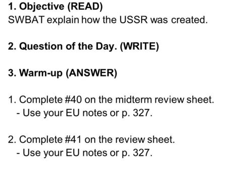1. Objective (READ) SWBAT explain how the USSR was created. 2. Question of the Day. (WRITE) 3. Warm-up (ANSWER) 1. Complete #40 on the midterm review sheet.