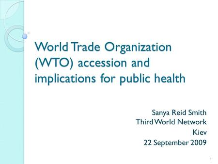 World Trade Organization (WTO) accession and implications for public health Sanya Reid Smith Third World Network Kiev 22 September 2009 1.