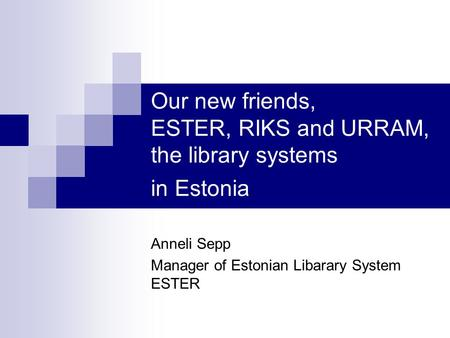 Our new friends, ESTER, RIKS and URRAM, the library systems in Estonia Anneli Sepp Manager of Estonian Libarary System ESTER.