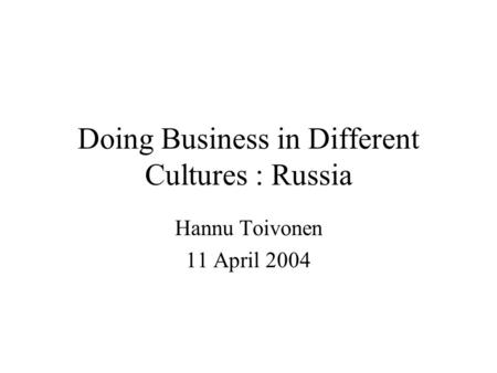 Doing Business in Different Cultures : Russia Hannu Toivonen 11 April 2004.