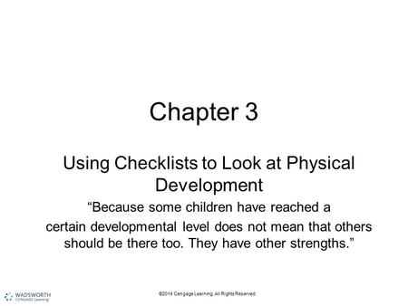 "©2014 Cengage Learning. All Rights Reserved. Chapter 3 Using Checklists to Look at Physical Development ""Because some children have reached a certain developmental."