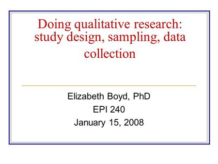 Doing qualitative research: study design, sampling, data collection Elizabeth Boyd, PhD EPI 240 January 15, 2008.