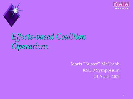"Ventures, Inc. 1 Effects-based Coalition Operations Maris ""Buster"" McCrabb KSCO Symposium 23 April 2002."