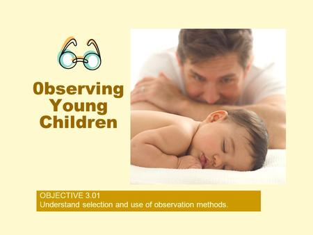 0bserving Young Children OBJECTIVE 3.01 Understand selection and use of observation methods.