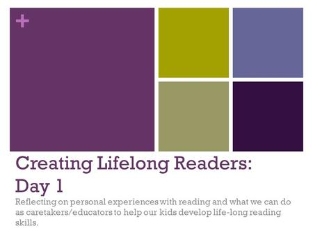 + Creating Lifelong Readers: Day 1 Reflecting on personal experiences with reading and what we can do as caretakers/educators to help our kids develop.