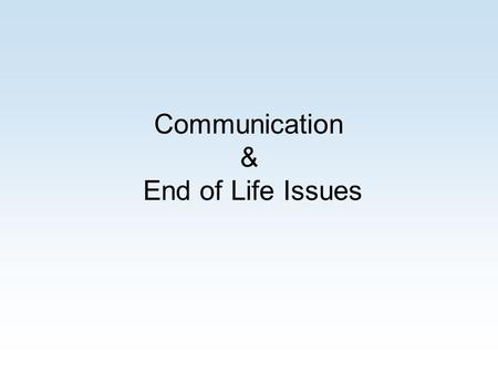 Communication & End of Life Issues. Goals of Healthcare Restore health Relieve suffering These goals are not incompatible. The treatment being offered.