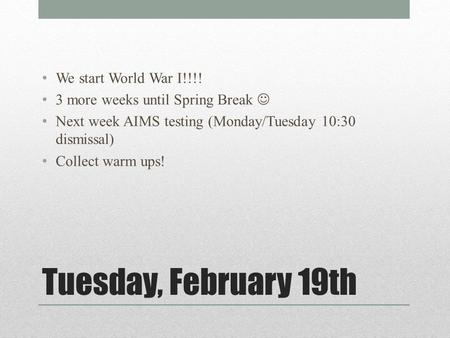 Tuesday, February 19th We start World War I!!!! 3 more weeks until Spring Break Next week AIMS testing (Monday/Tuesday 10:30 dismissal) Collect warm ups!