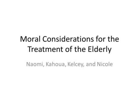 Moral Considerations for the Treatment of the Elderly Naomi, Kahoua, Kelcey, and Nicole.