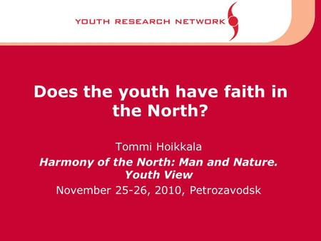 Does the youth have faith in the North? Tommi Hoikkala Harmony of the North: Man and Nature. Youth View November 25-26, 2010, Petrozavodsk.