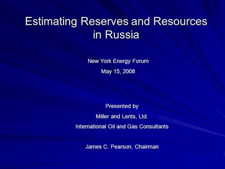 Estimating Reserves and Resources in Russia New York Energy Forum May 15, 2008 Presented by Miller and Lents, Ltd. International Oil and Gas Consultants.