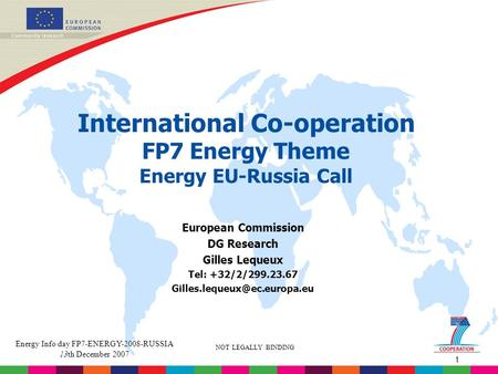 1 NOT LEGALLY BINDING Energy Info day FP7-ENERGY-2008-RUSSIA 13th December 2007 International Co-operation FP7 Energy Theme Energy EU-Russia Call European.