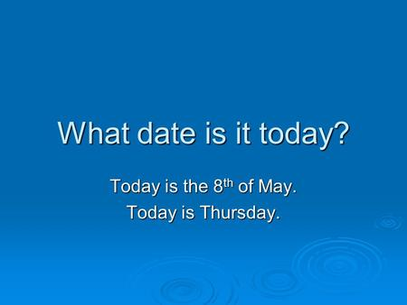 What date is it today? Today is the 8 th of May. Today is Thursday.