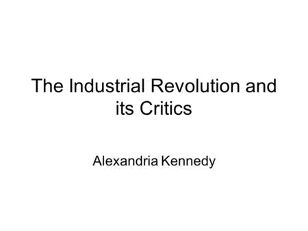The Industrial Revolution and its Critics Alexandria Kennedy.
