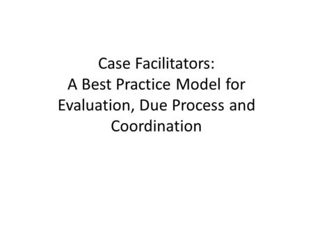 Case Facilitators: A Best Practice Model for Evaluation, Due Process and Coordination.