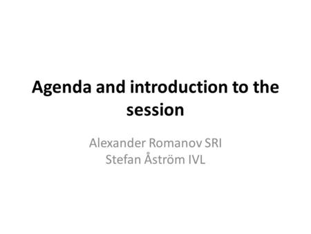 Agenda and introduction to the session Alexander Romanov SRI Stefan Åström IVL.