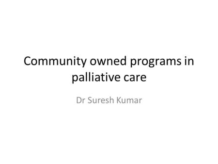 Community owned programs in palliative care Dr Suresh Kumar.