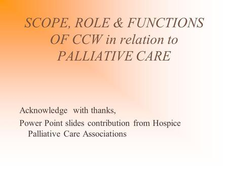 SCOPE, ROLE & FUNCTIONS OF CCW in relation to PALLIATIVE CARE Acknowledge with thanks, Power Point slides contribution from Hospice Palliative Care Associations.